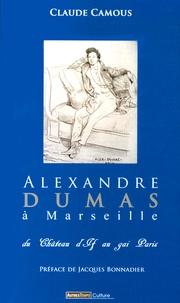 Claude Camous - Alexandre Dumas à Marseille - Du château d'If au gai Paris.