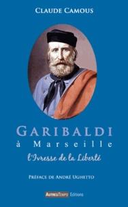 Claude Camous - Garibaldi à Marseille - L'ivresse de la liberté.
