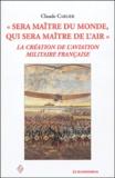 Claude Carlier - Sera maître du monde, qui sera maître de l'air - La création de l'aviation militaire française.