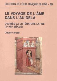 Claude Carozzi - Le voyage de l'âme dans l'au-delà d'après la littérature latine (Ve-XIIIe siècle).