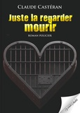 Claude Castéran - Juste la regarder mourir.