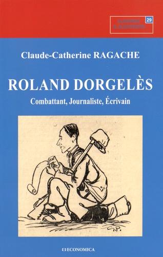 Claude-Catherine Ragache - Roland Dorgelès - Combattant, journaliste, écrivain.