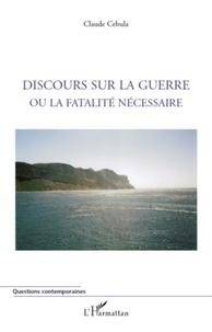 Claude Cebula - Discours sur la guerre ou la fatalité nécessaire.