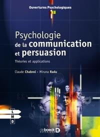 Claude Chabrol et Miruna Radu - Psychologie de la communication et de la persuasion - Théories et applications.