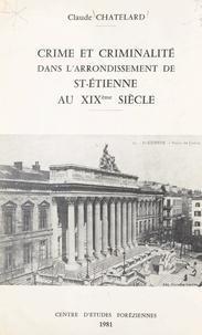 Claude Chatelard et  Centre d'études foréziennes - Crime et criminalité dans l'arrondissement de St-Étienne au XIXe siècle.
