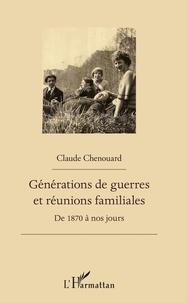 Claude Chenouard - Générations de guerres et réunions familiales - De 1870 à nos jours.