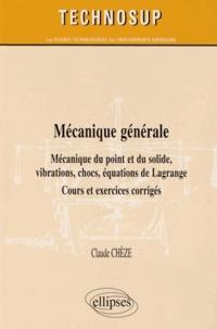 Claude Chèze - Mécanique générale - Mécanique du point et du solide, vibrations, chocs, équations de Lagrange ; Cours et exercices corrigés.