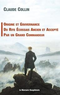 Claude Collin - Origine et gouvernance du rite écossais ancien et accepté par un grand commandeur.