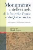 Claude Corbo - Monuments intellectuels de la Nouvelle-France et du Québec ancien - Aux origines d'une tradition culturelle.