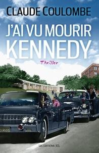 Claude Coulombe - J'ai vu mourir Kennedy.
