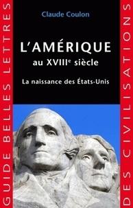 Claude Coulon - L'Amérique au XVIIIe siècle - La naissance des Etats-Unis.