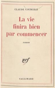 Claude Courchay - La Vie finira bien par commencer.
