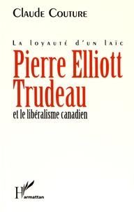 Claude Couture - Pierre Elliott Trudeau et le libéralisme canadien - La loyauté d'un laïc.
