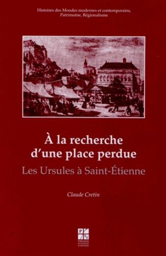 Claude Crétin - A la recherche d'une place perdue - Les Ursules à Saint-Etienne.