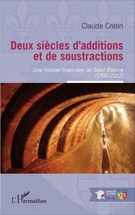 Claude Crétin - Deux siècles d'additions et de soustractions - Une histoire financière de Saint-Etienne (1790-2012).