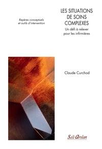 Claude Curchod - Les situations de soins complexes - Un défi à relever pour les infirmières. Repères conceptuels et outils d'intervention.