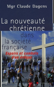 Claude Dagens - La nouveauté chrétienne dans la société française - Espoirs et combats d'un évêque.