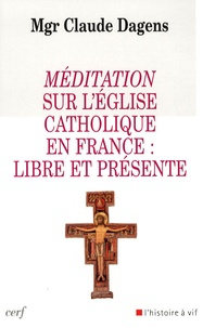 Claude Dagens - Méditation sur l'Eglise catholique en France : libre et présente.