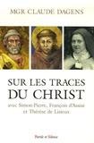Claude Dagens - Sur les traces du Christ avec Simon-Pierre, François et Thérèse - Retraites à Rome, à Assise et à Lisieux.