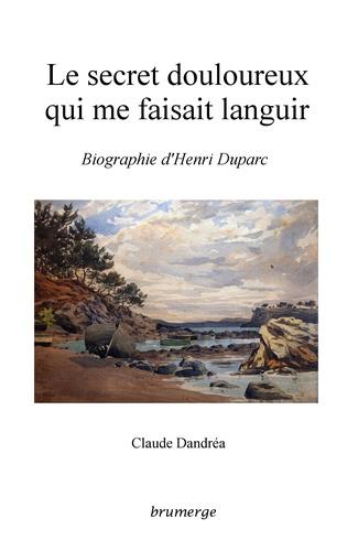 Claude Dandréa - Le secret douloureux qui me faisait languir - Biographie d'Henri Duparc.