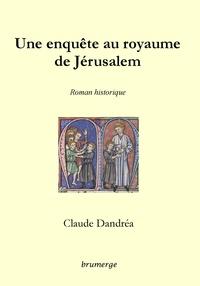 Claude Dandréa - Une enquête au royaume de Jérusalem.
