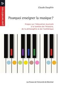 Claude Dauphin - Pourquoi enseigner la musique? - Propos sur l'éducation musicale à la lumière de l'histoire, de la philosophie et de l'esthétique.