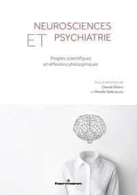 Claude Debru et Mireille Delbraccio - Neurosciences et psychiatrie - Progrès scientifiques et réflexions philosophiques.