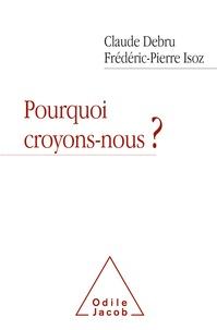 Claude Debru et Frédéric-Pierre Isoz - Pourquoi croyons-nous ? - Dialogue en liberté d'un philosophe et d'un psychanalyste.
