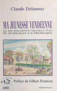 Claude Delaunay et Gilbert Prouteau - Ma jeunesse vendéenne ou Les souvenirs heureux d'un fils d'instituteurs à la Mainborgère.