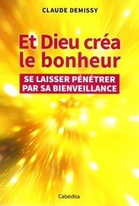 Claude Demissy - Et Dieu créa le bonheur - Se laisser pénétrer par sa bienveillance.