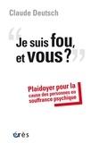 Claude Deutsch - Je suis fou, et vous ? - Plaidoyer pour la cause des personnes en souffrance psychique.