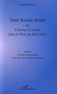 Claude Dinnat - Soeur Rosalie Rendu ou l'amour à l'oeuvre dans le Paris du XIXe siècle.