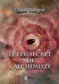 Claude Diologent - Le feu secret de l'alchimiste.