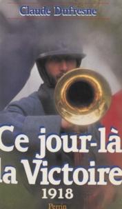 Claude Dufresne - Ce jour-là, la victoire - 1918.