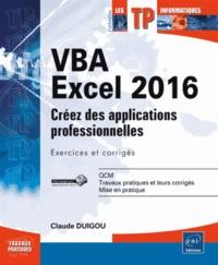 Claude Duigou - VBA Excel 2016 - Créez des applications professionnelles : exercices et corrigés.
