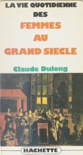 Claude Dulong - La Vie quotidienne des femmes au Grand siècle.