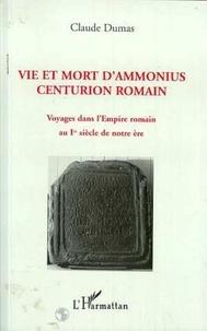 Claude Dumas - Vie et mort d'Ammonius, centurion romain - Voyages dans l'Empire romain au Ier siècle de notre ère.