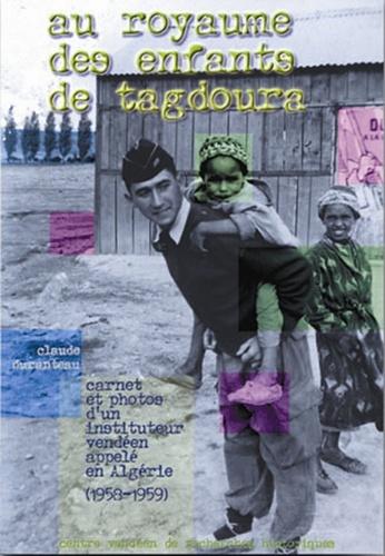 Claude Duranteau - Au royaume des enfants de Tagdoura - Carnet et photos d'un instituteur vendéen appelé en Algérie (1958-1959).