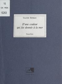 Claude Esteban - D'une couleur qui fut donnée à la mer.