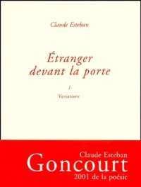 Claude Esteban - Etranger devant la porte - Tome 1, Variations.