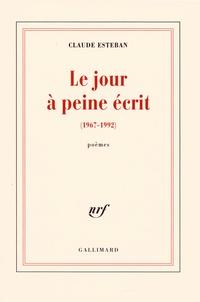Claude Esteban - Le jour à peine écrit (1967-2002).