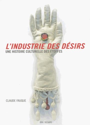 Claude Fauque - L'industrie des désirs - Une histoire culturelle des étoffes.