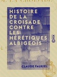 Claude Fauriel - Histoire de la croisade contre les hérétiques albigeois - Écrite en vers provençaux par un poète contemporain.