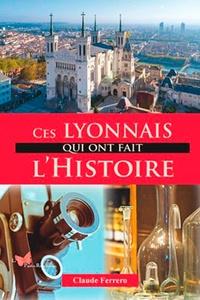 Claude Ferrero - Ces Lyonnais qui ont fait l'Histoire.