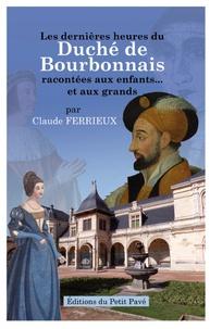 Claude Ferrieux - Les dernières heures du Duché de Bourbonnais racontées aux enfants... et aux grands.