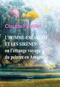 Claude Feuillet - L'homme-escargot et les sirènes - Ou l'étrange voyage du peintre en Amazonie.