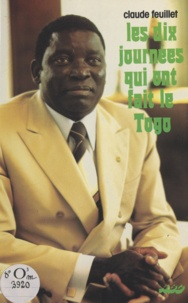 Claude Feuillet et Gnassingbe Eyadéma - Les dix journées qui ont fait le Togo.
