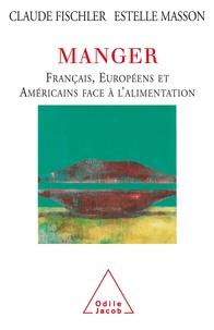 Claude Fischler et Estelle Masson - Manger - Français, Européens et Américains face à l'alimentation.