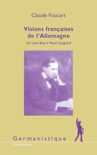 Claude Foucart - Visions françaises de l'Allemagne - De Léon Bloy à Pascal Quignard.
