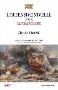 Claude Franc - L'offensive Nivelle (1917) - L'autopsie d'un échec.